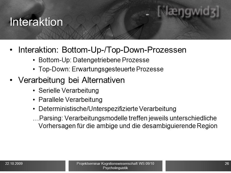 Interaktion Interaktion: Bottom-Up-/Top-Down-Prozessen Bottom-Up: Datengetriebene Prozesse Top-Down: Erwartungsgesteuerte Prozesse Verarbeitung bei Alternativen Serielle Verarbeitung Parallele Verarbeitung Deterministische/Unterspezifizierte Verarbeitung …Parsing: Verarbeitungsmodelle treffen jeweils unterschiedliche Vorhersagen für die ambige und die desambiguierende Region 22.10.2009 22.10.2009 Projektseminar Kognitionswissenschaft WS 09/10 Psycholinguistik 26