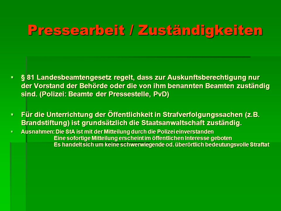 Pressearbeit / Zuständigkeiten Pressearbeit / Zuständigkeiten  § 81 Landesbeamtengesetz regelt, dass zur Auskunftsberechtigung nur der Vorstand der Behörde oder die von ihm benannten Beamten zuständig sind.