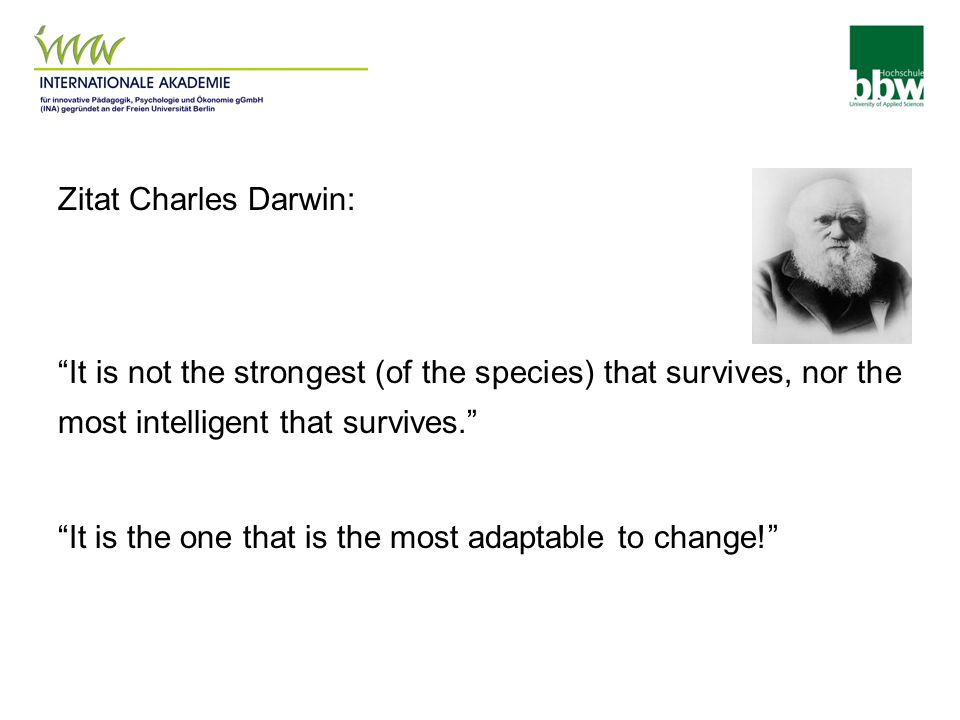 Zitat Charles Darwin: It is not the strongest (of the species) that survives, nor the most intelligent that survives. It is the one that is the most adaptable to change!