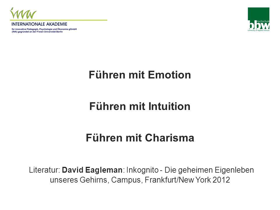 Führen mit Emotion Führen mit Intuition Führen mit Charisma Literatur: David Eagleman: Inkognito - Die geheimen Eigenleben unseres Gehirns, Campus, Fr