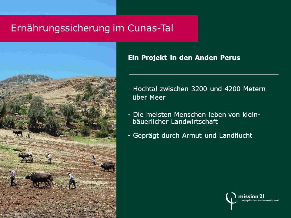 Ein Projekt in den Anden Perus - Hochtal zwischen 3200 und 4200 Metern über Meer - Die meisten Menschen leben von klein- bäuerlicher Landwirtschaft - Geprägt durch Armut und Landflucht Ernährungssicherung im Cunas-Tal