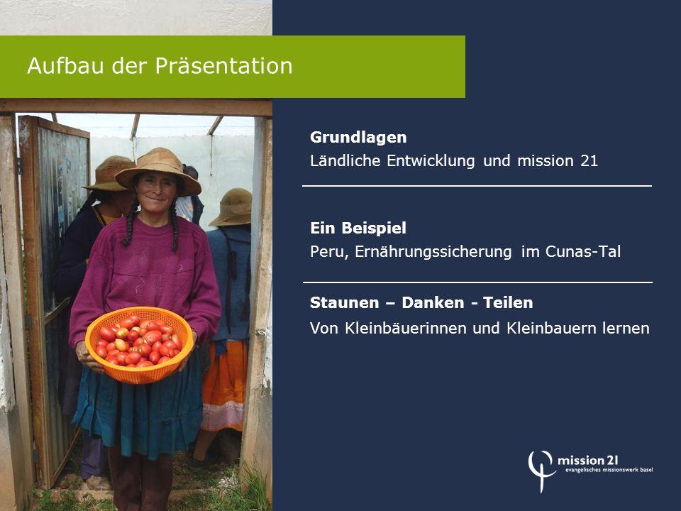 Grundlagen Ländliche Entwicklung und mission 21 Ein Beispiel Peru, Ernährungssicherung im Cunas-Tal Staunen – Danken - Teilen Von Kleinbäuerinnen und Kleinbauern lernen Aufbau der Präsentation