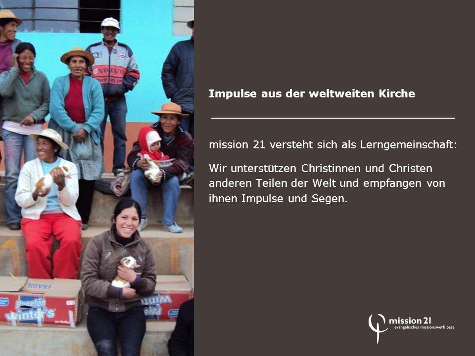 Impulse aus der weltweiten Kirche mission 21 versteht sich als Lerngemeinschaft: Wir unterstützen Christinnen und Christen anderen Teilen der Welt und empfangen von ihnen Impulse und Segen.
