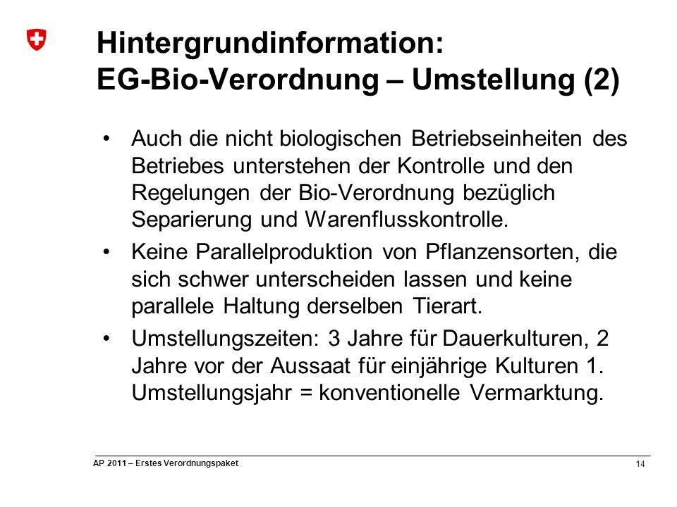 14 AP 2011 – Erstes Verordnungspaket Hintergrundinformation: EG-Bio-Verordnung – Umstellung (2) Auch die nicht biologischen Betriebseinheiten des Betriebes unterstehen der Kontrolle und den Regelungen der Bio-Verordnung bezüglich Separierung und Warenflusskontrolle.