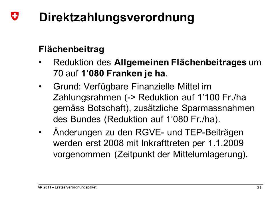 31 AP 2011 – Erstes Verordnungspaket Direktzahlungsverordnung Flächenbeitrag Reduktion des Allgemeinen Flächenbeitrages um 70 auf 1'080 Franken je ha.
