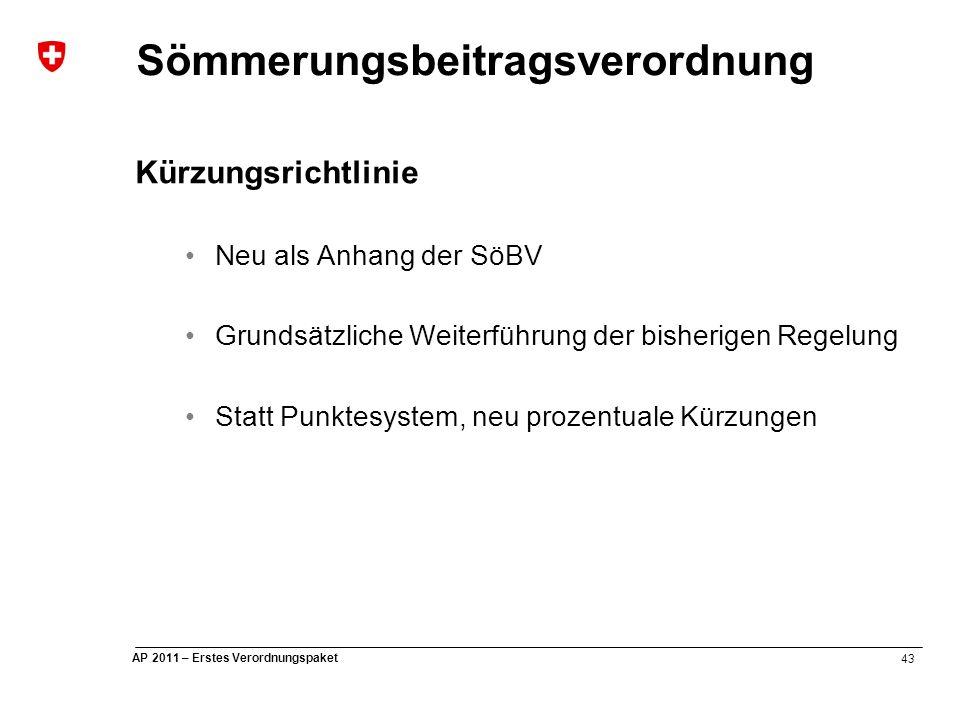 43 AP 2011 – Erstes Verordnungspaket Sömmerungsbeitragsverordnung Kürzungsrichtlinie Neu als Anhang der SöBV Grundsätzliche Weiterführung der bisherigen Regelung Statt Punktesystem, neu prozentuale Kürzungen