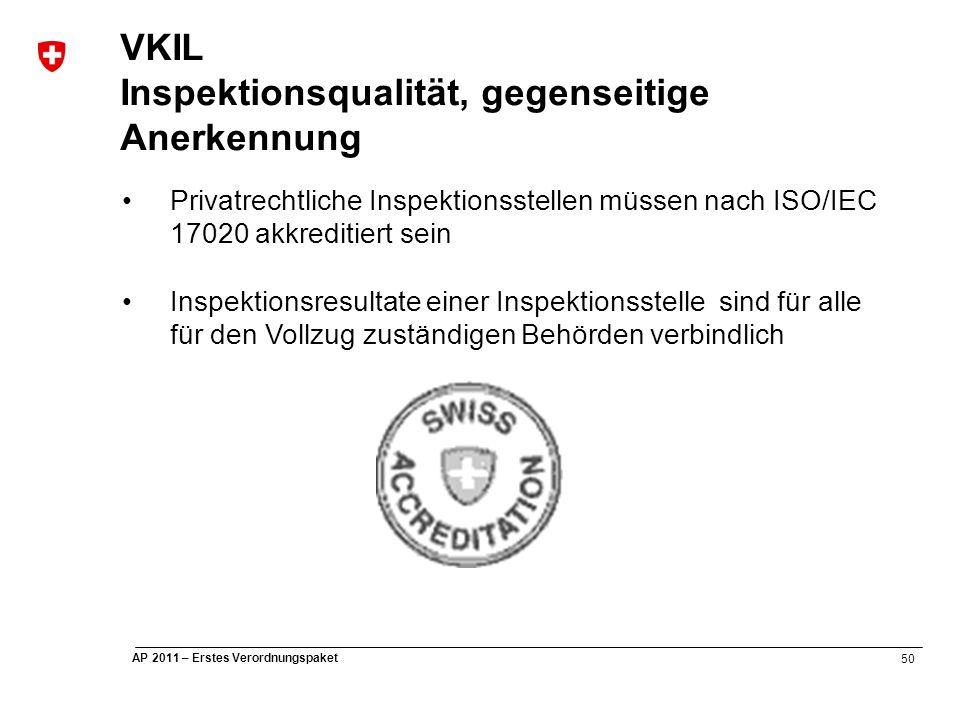 50 AP 2011 – Erstes Verordnungspaket VKIL Inspektionsqualität, gegenseitige Anerkennung Privatrechtliche Inspektionsstellen müssen nach ISO/IEC 17020 akkreditiert sein Inspektionsresultate einer Inspektionsstelle sind für alle für den Vollzug zuständigen Behörden verbindlich