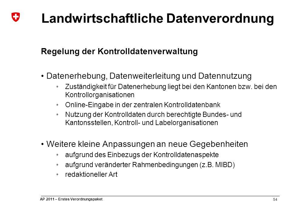 54 AP 2011 – Erstes Verordnungspaket Landwirtschaftliche Datenverordnung Regelung der Kontrolldatenverwaltung Datenerhebung, Datenweiterleitung und Datennutzung Zuständigkeit für Datenerhebung liegt bei den Kantonen bzw.