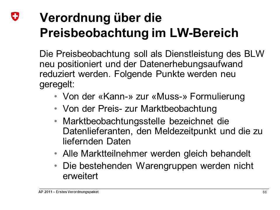 66 AP 2011 – Erstes Verordnungspaket Verordnung über die Preisbeobachtung im LW-Bereich Die Preisbeobachtung soll als Dienstleistung des BLW neu positioniert und der Datenerhebungsaufwand reduziert werden.