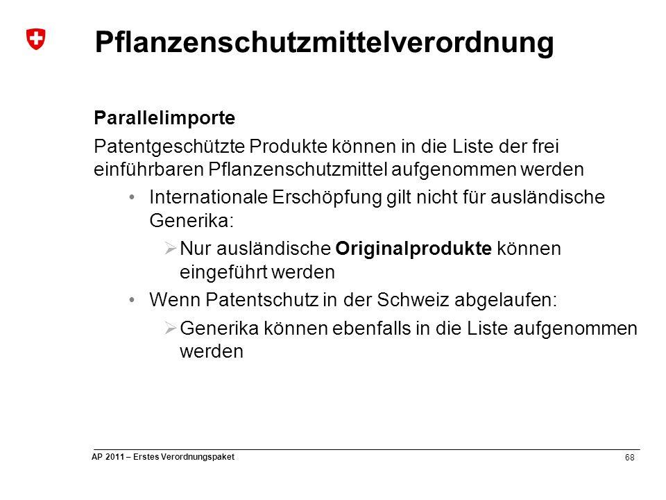 68 AP 2011 – Erstes Verordnungspaket Pflanzenschutzmittelverordnung Parallelimporte Patentgeschützte Produkte können in die Liste der frei einführbaren Pflanzenschutzmittel aufgenommen werden Internationale Erschöpfung gilt nicht für ausländische Generika:  Nur ausländische Originalprodukte können eingeführt werden Wenn Patentschutz in der Schweiz abgelaufen:  Generika können ebenfalls in die Liste aufgenommen werden