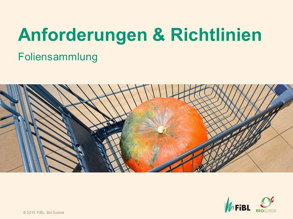 © 2016 FiBL, Bio Suisse Anforderungen & Richtlinien Foliensammlung