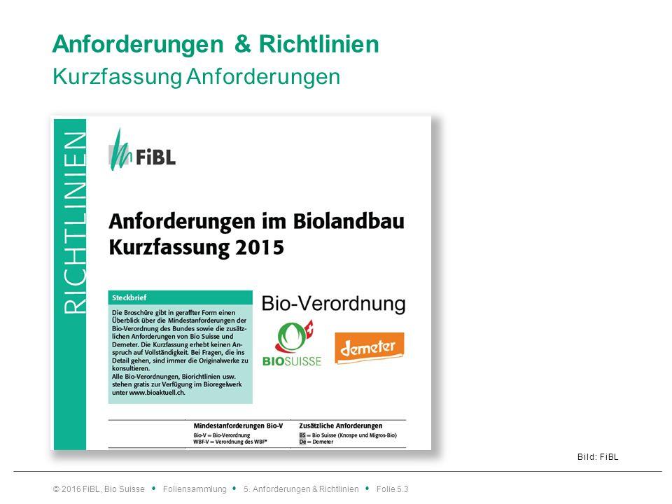 Anforderungen & Richtlinien Kurzfassung Anforderungen Bild: FiBL © 2016 FiBL, Bio Suisse Foliensammlung 5.