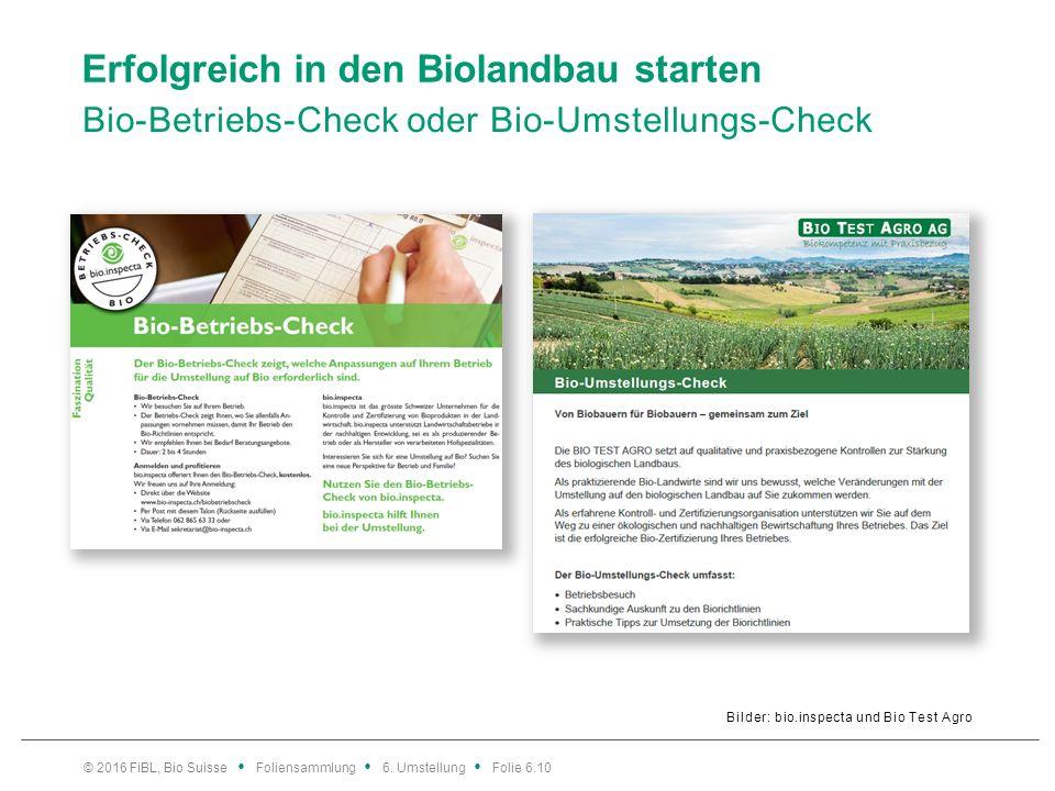 Erfolgreich in den Biolandbau starten Bio-Betriebs-Check oder Bio-Umstellungs-Check Bilder: bio.inspecta und Bio Test Agro © 2016 FiBL, Bio Suisse Foliensammlung 6.