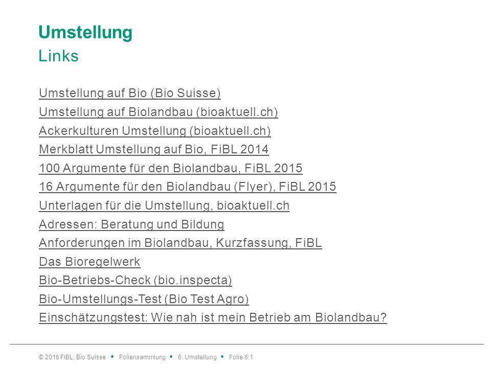 Umstellung Links Umstellung auf Bio (Bio Suisse) Umstellung auf Biolandbau (bioaktuell.ch) Ackerkulturen Umstellung (bioaktuell.ch) Merkblatt Umstellung auf Bio, FiBL 2014 100 Argumente für den Biolandbau, FiBL 2015 16 Argumente für den Biolandbau (Flyer), FiBL 2015 Unterlagen für die Umstellung, bioaktuell.ch Adressen: Beratung und Bildung Anforderungen im Biolandbau, Kurzfassung, FiBL Das Bioregelwerk Bio-Betriebs-Check (bio.inspecta) Bio-Umstellungs-Test (Bio Test Agro) Einschätzungstest: Wie nah ist mein Betrieb am Biolandbau.