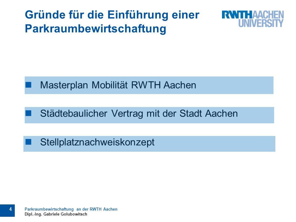 Masterplan Mobilität RWTH Aachen Städtebaulicher Vertrag mit der Stadt Aachen Stellplatznachweiskonzept Gründe für die Einführung einer Parkraumbewirtschaftung 4 Parkraumbewirtschaftung an der RWTH Aachen Dipl.-Ing.