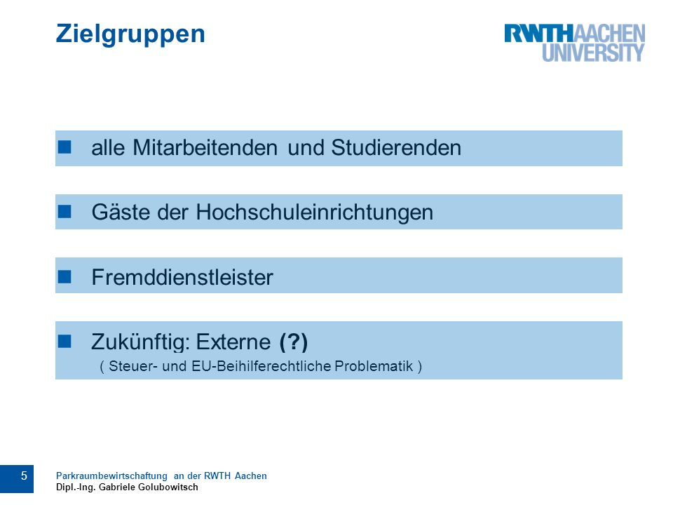 Zielgruppen alle Mitarbeitenden und Studierenden Gäste der Hochschuleinrichtungen Fremddienstleister Zukünftig: Externe ( ) 5 Parkraumbewirtschaftung an der RWTH Aachen Dipl.-Ing.