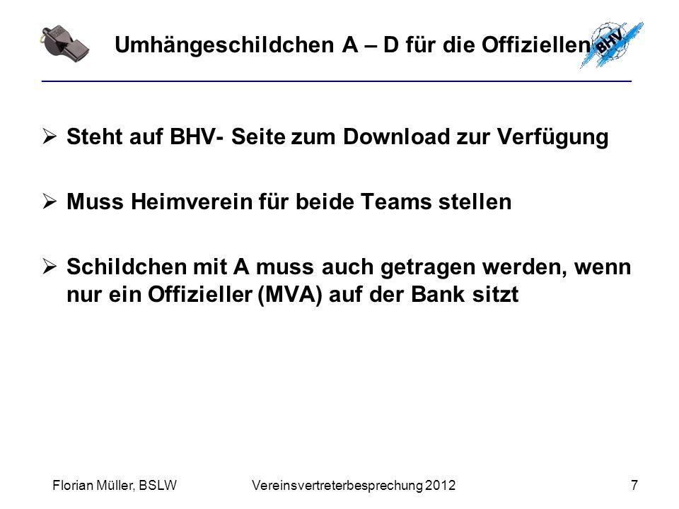 ________________________________________________________ Umhängeschildchen A – D für die Offiziellen  Steht auf BHV- Seite zum Download zur Verfügung  Muss Heimverein für beide Teams stellen  Schildchen mit A muss auch getragen werden, wenn nur ein Offizieller (MVA) auf der Bank sitzt Florian Müller, BSLW Vereinsvertreterbesprechung 20127