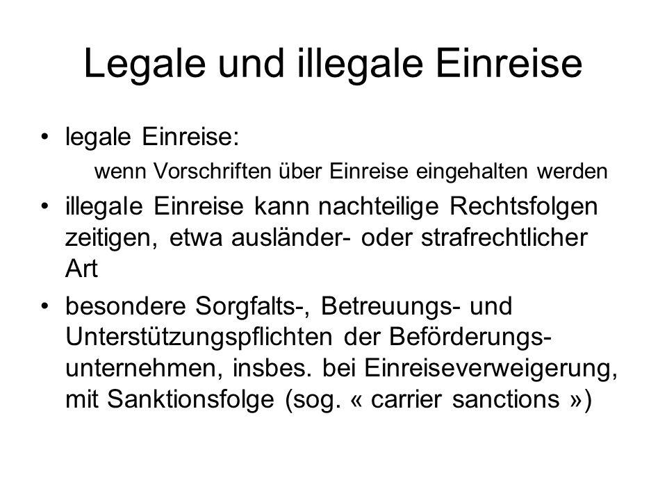 Legale und illegale Einreise legale Einreise: wenn Vorschriften über Einreise eingehalten werden illegale Einreise kann nachteilige Rechtsfolgen zeitigen, etwa ausländer- oder strafrechtlicher Art besondere Sorgfalts-, Betreuungs- und Unterstützungspflichten der Beförderungs- unternehmen, insbes.
