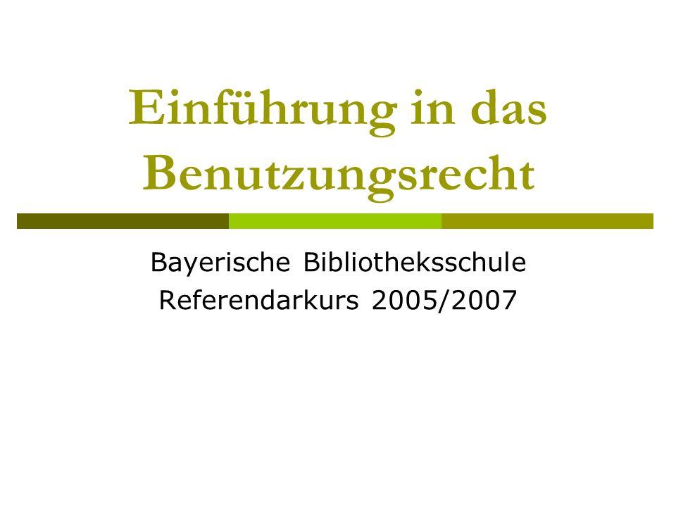 Einführung in das Benutzungsrecht Bayerische Bibliotheksschule Referendarkurs 2005/2007