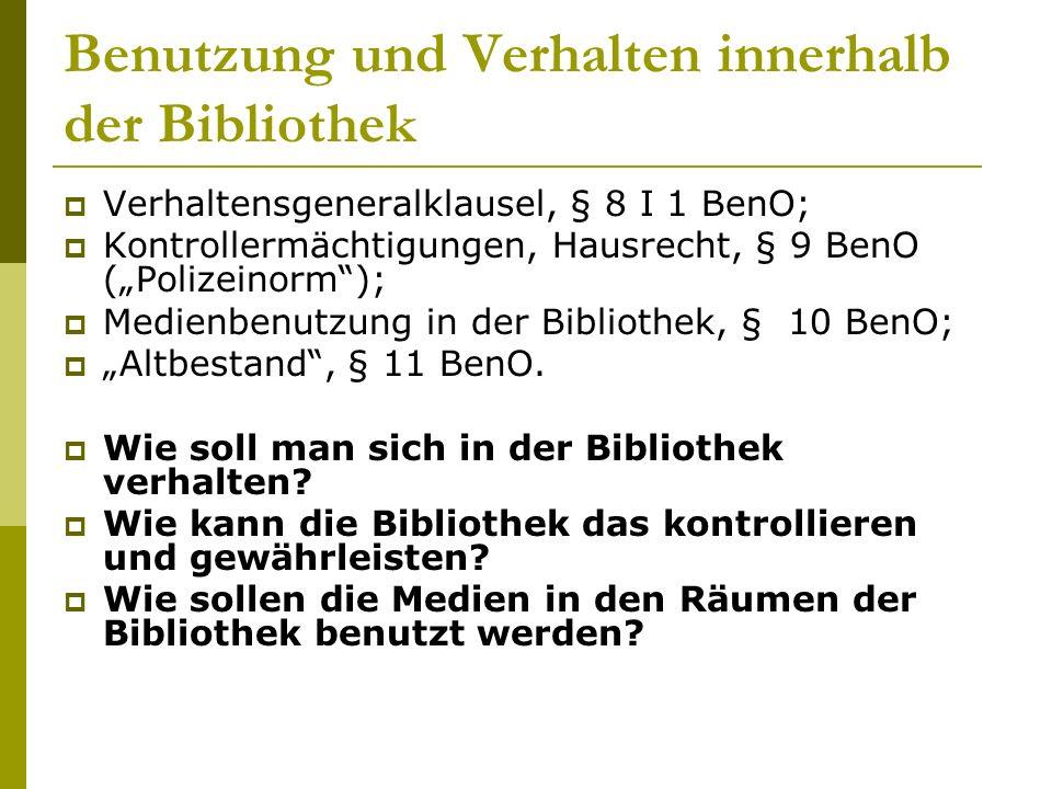"""Benutzung und Verhalten innerhalb der Bibliothek  Verhaltensgeneralklausel, § 8 I 1 BenO;  Kontrollermächtigungen, Hausrecht, § 9 BenO (""""Polizeinorm );  Medienbenutzung in der Bibliothek, § 10 BenO;  """"Altbestand , § 11 BenO."""