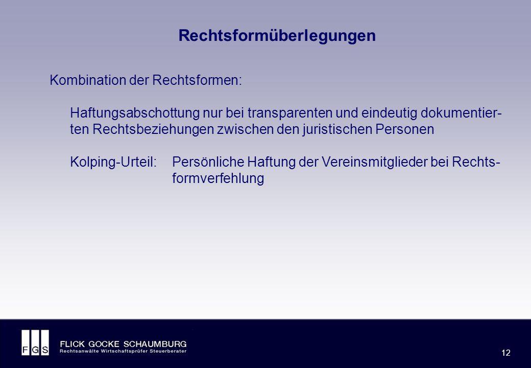 FLICK GOCKE SCHAUMBURG 12 Rechtsformüberlegungen Kombination der Rechtsformen: Haftungsabschottung nur bei transparenten und eindeutig dokumentier- ten Rechtsbeziehungen zwischen den juristischen Personen Kolping-Urteil: Persönliche Haftung der Vereinsmitglieder bei Rechts- formverfehlung