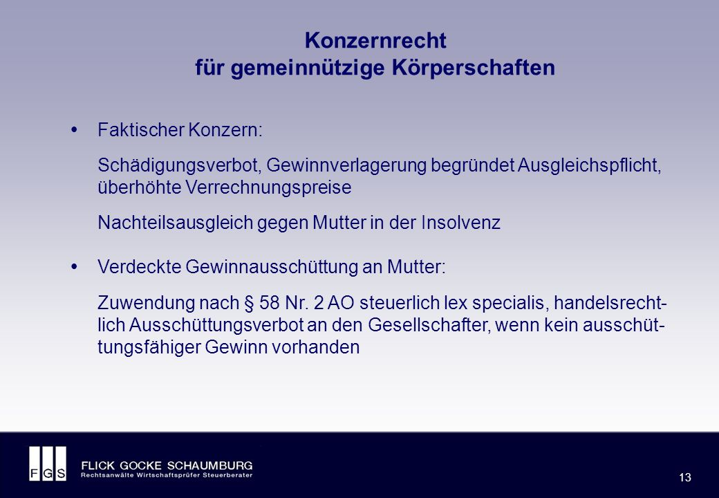 FLICK GOCKE SCHAUMBURG 13 Konzernrecht für gemeinnützige Körperschaften  Faktischer Konzern: Schädigungsverbot, Gewinnverlagerung begründet Ausgleichspflicht, überhöhte Verrechnungspreise Nachteilsausgleich gegen Mutter in der Insolvenz  Verdeckte Gewinnausschüttung an Mutter: Zuwendung nach § 58 Nr.