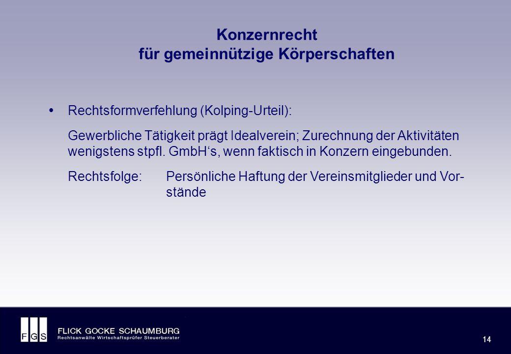 FLICK GOCKE SCHAUMBURG 14 Konzernrecht für gemeinnützige Körperschaften  Rechtsformverfehlung (Kolping-Urteil): Gewerbliche Tätigkeit prägt Idealverein; Zurechnung der Aktivitäten wenigstens stpfl.