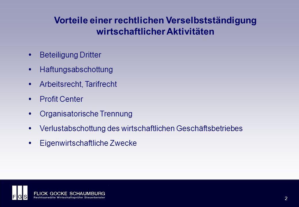 FLICK GOCKE SCHAUMBURG 2 2 Vorteile einer rechtlichen Verselbstständigung wirtschaftlicher Aktivitäten  Beteiligung Dritter  Haftungsabschottung  Arbeitsrecht, Tarifrecht  Profit Center  Organisatorische Trennung  Verlustabschottung des wirtschaftlichen Geschäftsbetriebes  Eigenwirtschaftliche Zwecke