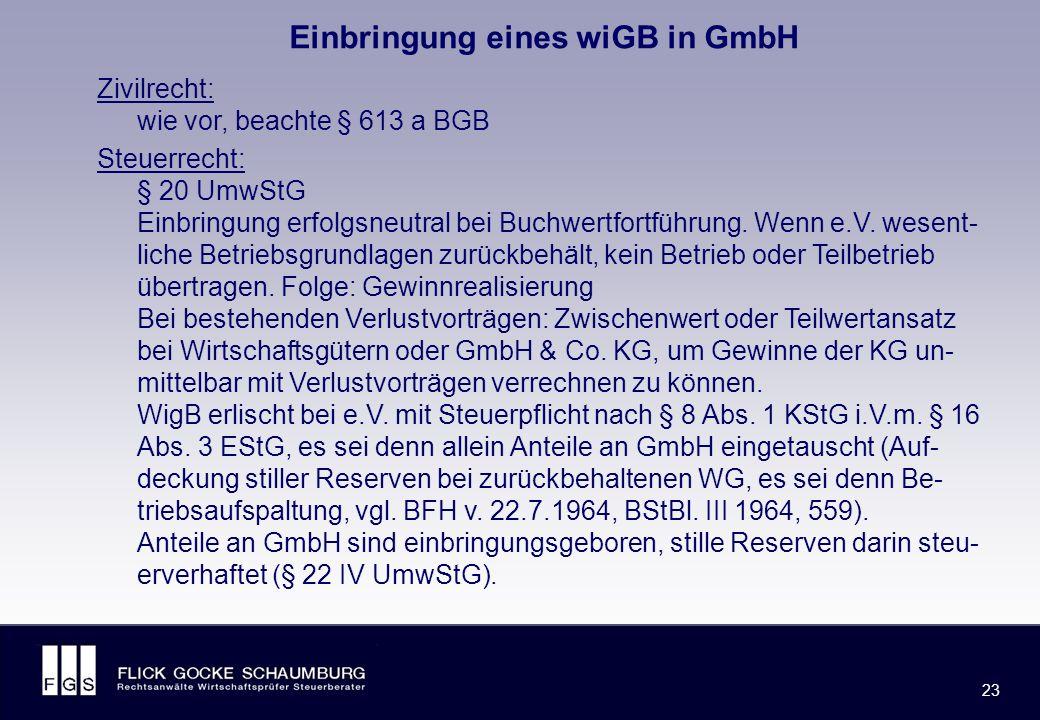 FLICK GOCKE SCHAUMBURG 23 Einbringung eines wiGB in GmbH Zivilrecht: wie vor, beachte § 613 a BGB Steuerrecht: § 20 UmwStG Einbringung erfolgsneutral bei Buchwertfortführung.