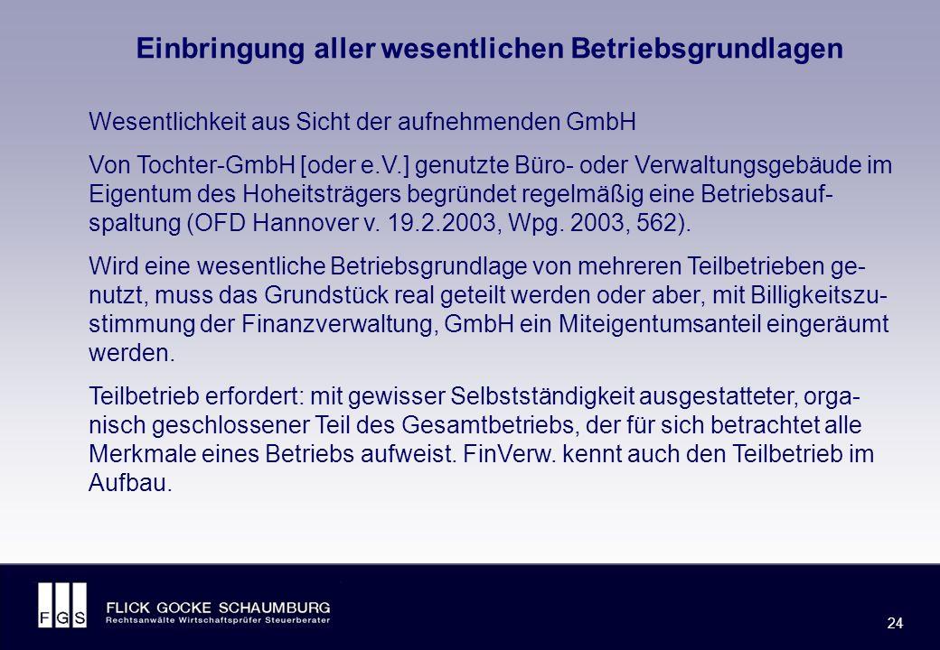FLICK GOCKE SCHAUMBURG 24 Einbringung aller wesentlichen Betriebsgrundlagen Wesentlichkeit aus Sicht der aufnehmenden GmbH Von Tochter-GmbH [oder e.V.] genutzte Büro- oder Verwaltungsgebäude im Eigentum des Hoheitsträgers begründet regelmäßig eine Betriebsauf- spaltung (OFD Hannover v.