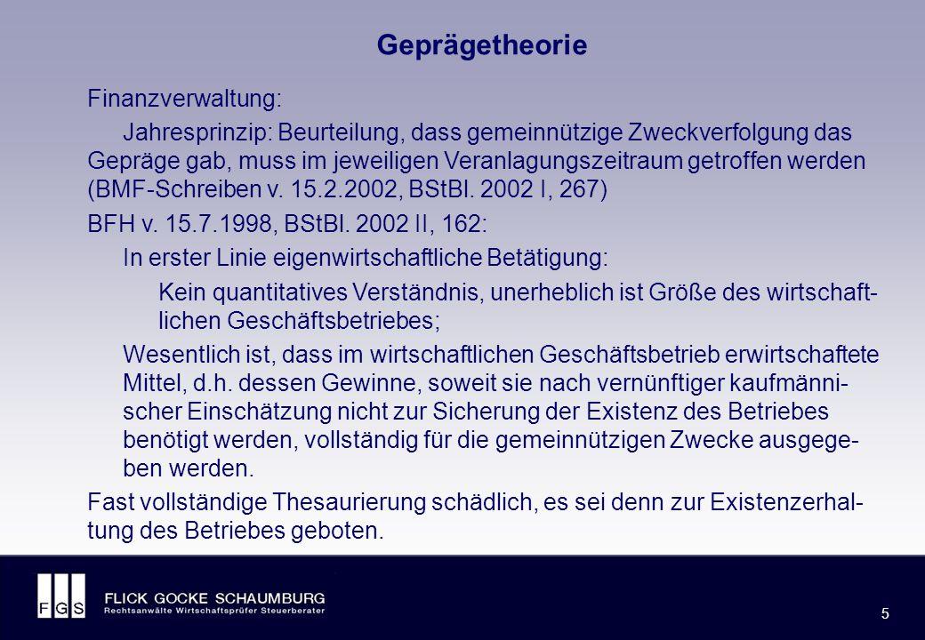 FLICK GOCKE SCHAUMBURG 5 5 Geprägetheorie Finanzverwaltung: Jahresprinzip: Beurteilung, dass gemeinnützige Zweckverfolgung das Gepräge gab, muss im jeweiligen Veranlagungszeitraum getroffen werden (BMF-Schreiben v.