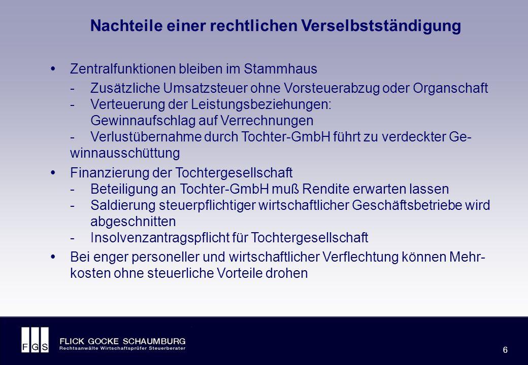 FLICK GOCKE SCHAUMBURG 6 6 Nachteile einer rechtlichen Verselbstständigung  Zentralfunktionen bleiben im Stammhaus -Zusätzliche Umsatzsteuer ohne Vorsteuerabzug oder Organschaft -Verteuerung der Leistungsbeziehungen: Gewinnaufschlag auf Verrechnungen -Verlustübernahme durch Tochter-GmbH führt zu verdeckter Ge- winnausschüttung  Finanzierung der Tochtergesellschaft -Beteiligung an Tochter-GmbH muß Rendite erwarten lassen -Saldierung steuerpflichtiger wirtschaftlicher Geschäftsbetriebe wird abgeschnitten -Insolvenzantragspflicht für Tochtergesellschaft  Bei enger personeller und wirtschaftlicher Verflechtung können Mehr- kosten ohne steuerliche Vorteile drohen