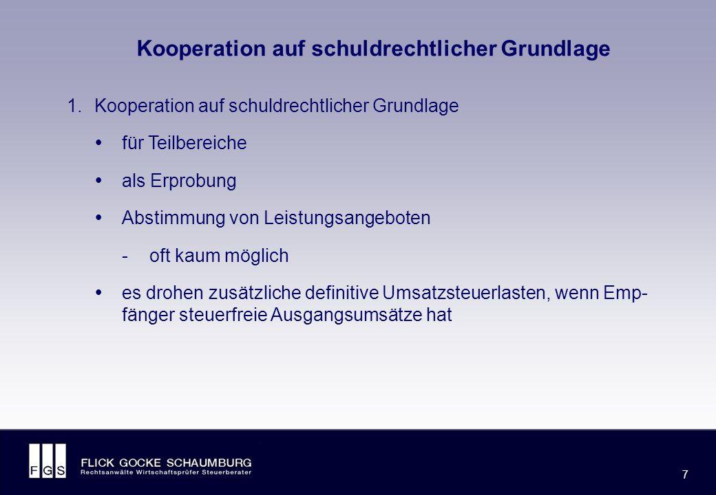 FLICK GOCKE SCHAUMBURG 7 7 Kooperation auf schuldrechtlicher Grundlage 1.Kooperation auf schuldrechtlicher Grundlage  für Teilbereiche  als Erprobung  Abstimmung von Leistungsangeboten -oft kaum möglich  es drohen zusätzliche definitive Umsatzsteuerlasten, wenn Emp- fänger steuerfreie Ausgangsumsätze hat