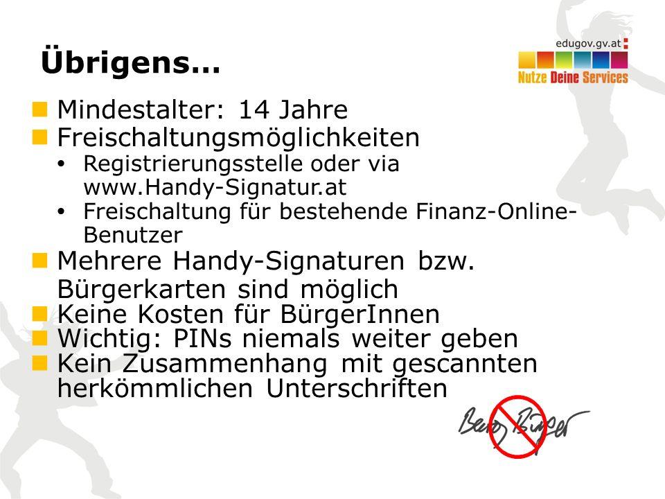 Übrigens… Mindestalter: 14 Jahre Freischaltungsmöglichkeiten  Registrierungsstelle oder via www.Handy-Signatur.at  Freischaltung für bestehende Finanz-Online- Benutzer Mehrere Handy-Signaturen bzw.
