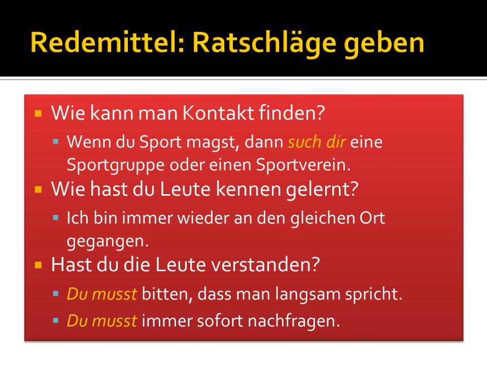  Wie kann man Kontakt finden?  Wenn du Sport magst, dann such dir eine Sportgruppe oder einen Sportverein.  Wie hast du Leute kennen gelernt?  Ich