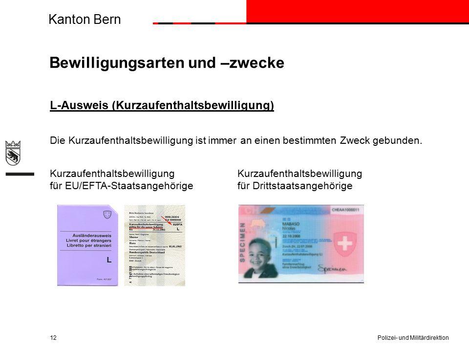 Kanton Bern Bewilligungsarten und –zwecke L-Ausweis (Kurzaufenthaltsbewilligung) Die Kurzaufenthaltsbewilligung ist immer an einen bestimmten Zweck gebunden.Kurzaufenthaltsbewilligung für EU/EFTA-Staatsangehörige für Drittstaatsangehörige Polizei- und Militärdirektion12