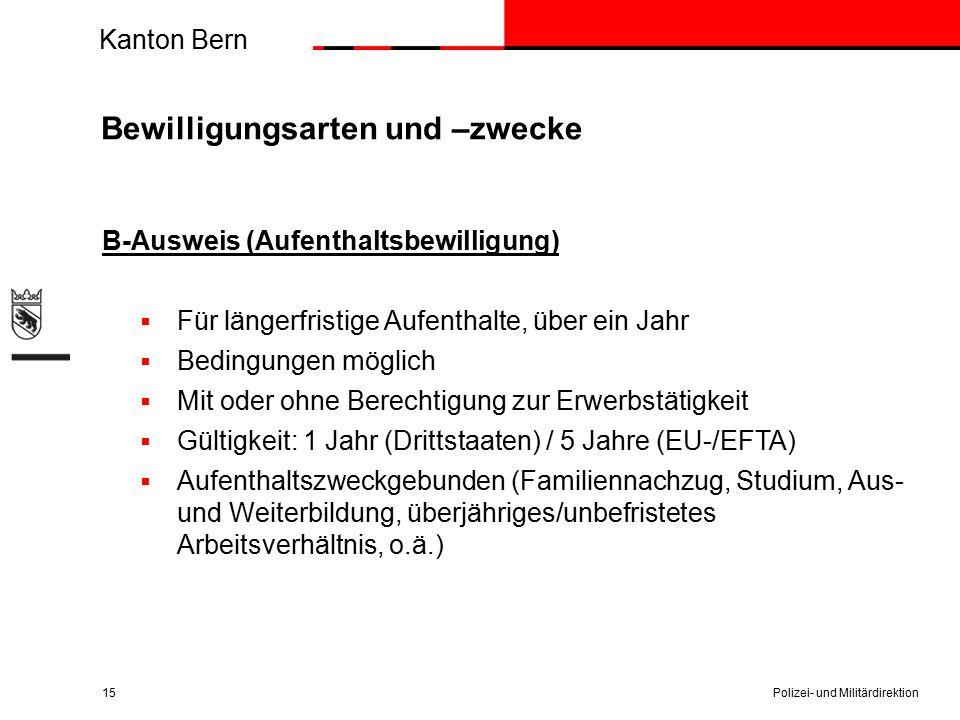 Kanton Bern Bewilligungsarten und –zwecke B-Ausweis (Aufenthaltsbewilligung)  Für längerfristige Aufenthalte, über ein Jahr  Bedingungen möglich  Mit oder ohne Berechtigung zur Erwerbstätigkeit  Gültigkeit: 1 Jahr (Drittstaaten) / 5 Jahre (EU-/EFTA)  Aufenthaltszweckgebunden (Familiennachzug, Studium, Aus- und Weiterbildung, überjähriges/unbefristetes Arbeitsverhältnis, o.ä.) Polizei- und Militärdirektion15