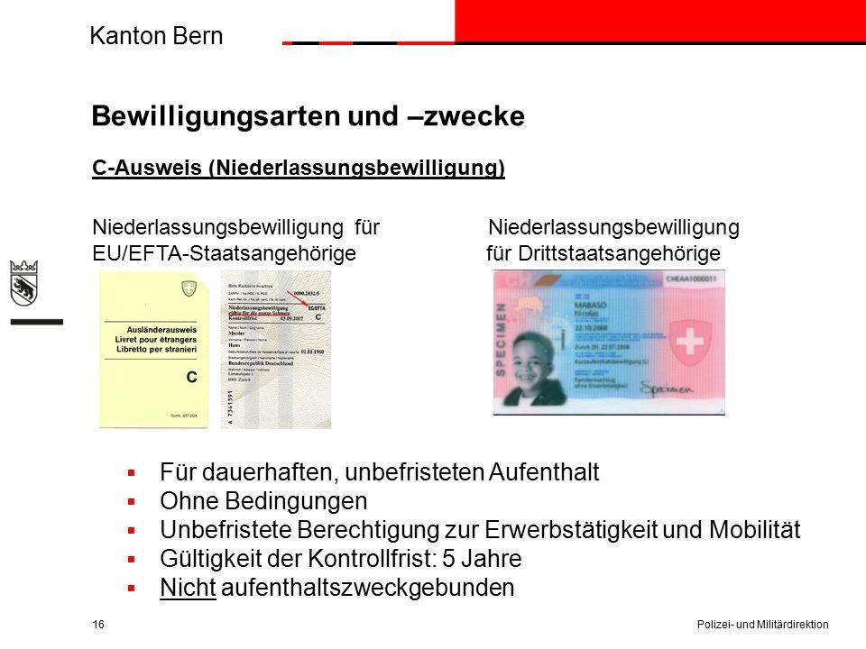 Kanton Bern Bewilligungsarten und –zwecke C-Ausweis (Niederlassungsbewilligung) Niederlassungsbewilligung für Niederlassungsbewilligung EU/EFTA-Staatsangehörige für Drittstaatsangehörige  Für dauerhaften, unbefristeten Aufenthalt  Ohne Bedingungen  Unbefristete Berechtigung zur Erwerbstätigkeit und Mobilität  Gültigkeit der Kontrollfrist: 5 Jahre  Nicht aufenthaltszweckgebunden Polizei- und Militärdirektion16