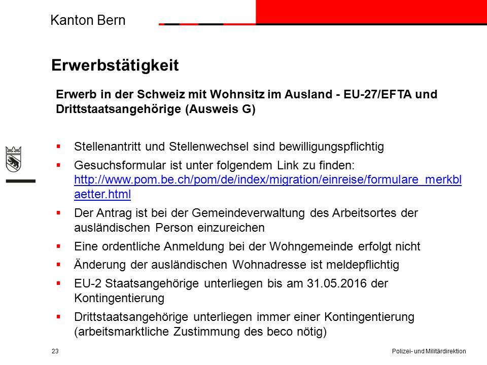 Kanton Bern Erwerbstätigkeit Erwerb in der Schweiz mit Wohnsitz im Ausland - EU-27/EFTA und Drittstaatsangehörige (Ausweis G)  Stellenantritt und Stellenwechsel sind bewilligungspflichtig  Gesuchsformular ist unter folgendem Link zu finden: http://www.pom.be.ch/pom/de/index/migration/einreise/formulare_merkbl aetter.html http://www.pom.be.ch/pom/de/index/migration/einreise/formulare_merkbl aetter.html  Der Antrag ist bei der Gemeindeverwaltung des Arbeitsortes der ausländischen Person einzureichen  Eine ordentliche Anmeldung bei der Wohngemeinde erfolgt nicht  Änderung der ausländischen Wohnadresse ist meldepflichtig  EU-2 Staatsangehörige unterliegen bis am 31.05.2016 der Kontingentierung  Drittstaatsangehörige unterliegen immer einer Kontingentierung (arbeitsmarktliche Zustimmung des beco nötig) Polizei- und Militärdirektion23