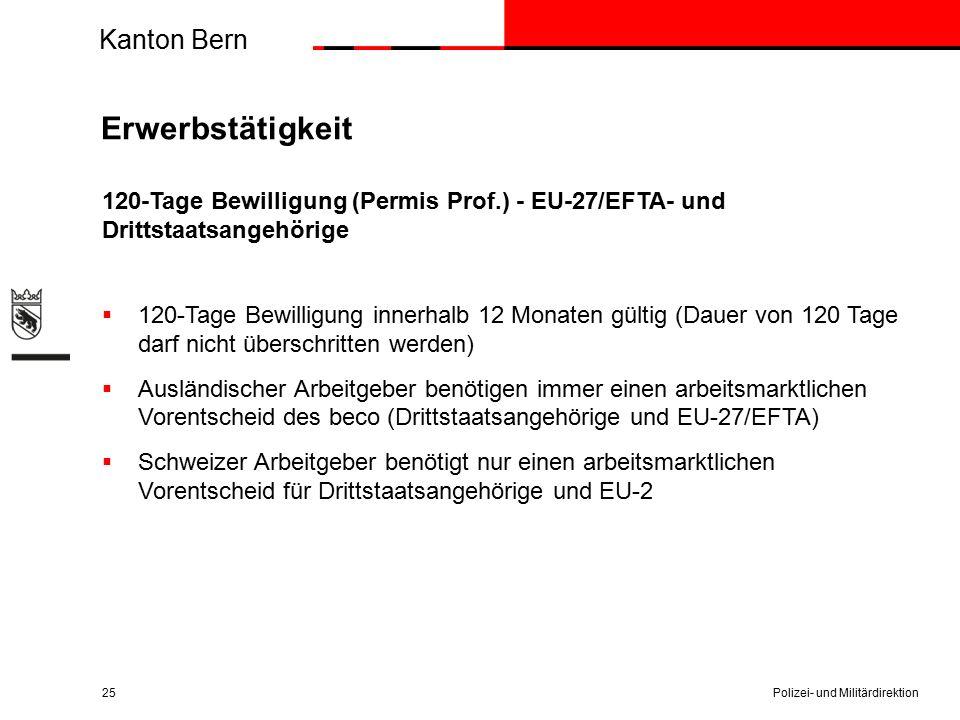 Kanton Bern Erwerbstätigkeit 120-Tage Bewilligung (Permis Prof.) - EU-27/EFTA- und Drittstaatsangehörige  120-Tage Bewilligung innerhalb 12 Monaten gültig (Dauer von 120 Tage darf nicht überschritten werden)  Ausländischer Arbeitgeber benötigen immer einen arbeitsmarktlichen Vorentscheid des beco (Drittstaatsangehörige und EU-27/EFTA)  Schweizer Arbeitgeber benötigt nur einen arbeitsmarktlichen Vorentscheid für Drittstaatsangehörige und EU-2 Polizei- und Militärdirektion25