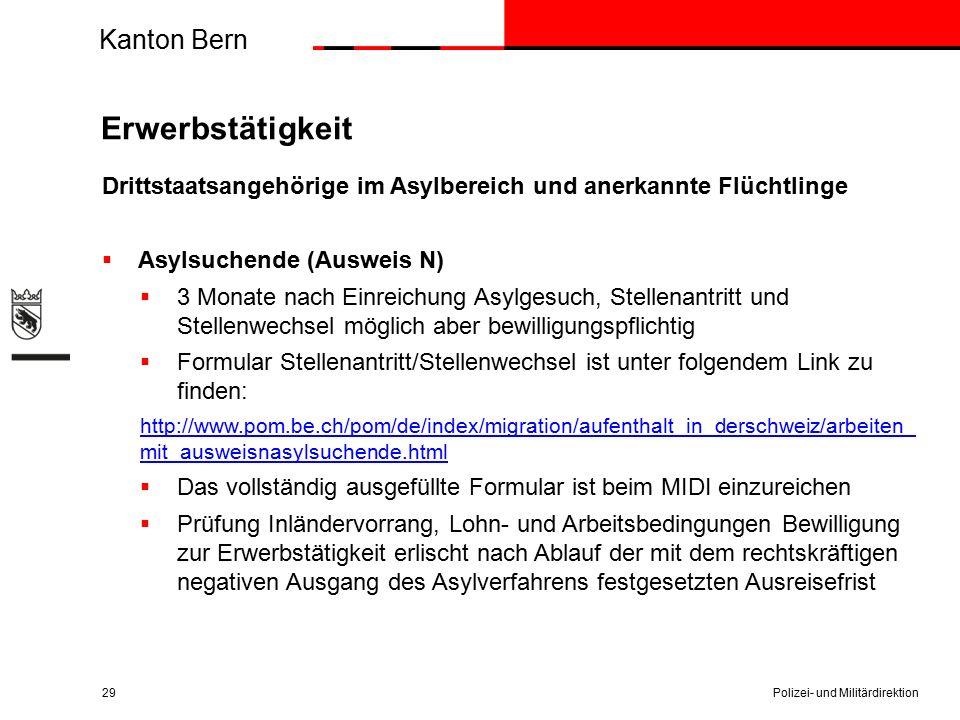 Kanton Bern Erwerbstätigkeit Drittstaatsangehörige im Asylbereich und anerkannte Flüchtlinge  Asylsuchende (Ausweis N)  3 Monate nach Einreichung Asylgesuch, Stellenantritt und Stellenwechsel möglich aber bewilligungspflichtig  Formular Stellenantritt/Stellenwechsel ist unter folgendem Link zu finden: http://www.pom.be.ch/pom/de/index/migration/aufenthalt_in_derschweiz/arbeiten_ mit_ausweisnasylsuchende.html  Das vollständig ausgefüllte Formular ist beim MIDI einzureichen  Prüfung Inländervorrang, Lohn- und Arbeitsbedingungen Bewilligung zur Erwerbstätigkeit erlischt nach Ablauf der mit dem rechtskräftigen negativen Ausgang des Asylverfahrens festgesetzten Ausreisefrist Polizei- und Militärdirektion29