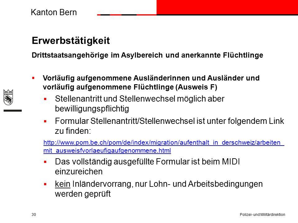 Kanton Bern Erwerbstätigkeit Drittstaatsangehörige im Asylbereich und anerkannte Flüchtlinge  Vorläufig aufgenommene Ausländerinnen und Ausländer und vorläufig aufgenommene Flüchtlinge (Ausweis F)  Stellenantritt und Stellenwechsel möglich aber bewilligungspflichtig  Formular Stellenantritt/Stellenwechsel ist unter folgendem Link zu finden: http://www.pom.be.ch/pom/de/index/migration/aufenthalt_in_derschweiz/arbeiten_ mit_ausweisfvorlaeufigaufgenommene.html  Das vollständig ausgefüllte Formular ist beim MIDI einzureichen  kein Inländervorrang, nur Lohn- und Arbeitsbedingungen werden geprüft Polizei- und Militärdirektion30