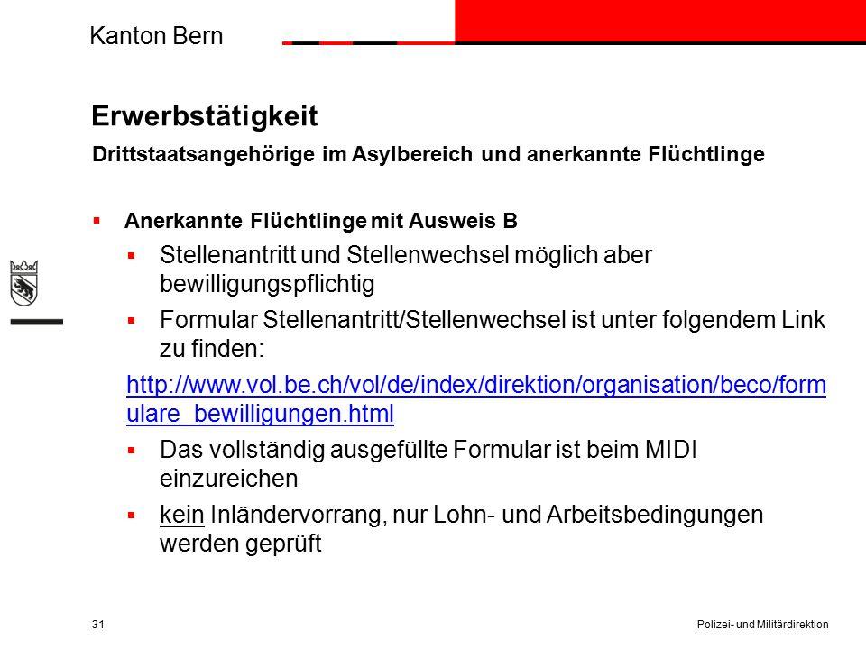 Kanton Bern Erwerbstätigkeit Drittstaatsangehörige im Asylbereich und anerkannte Flüchtlinge  Anerkannte Flüchtlinge mit Ausweis B  Stellenantritt und Stellenwechsel möglich aber bewilligungspflichtig  Formular Stellenantritt/Stellenwechsel ist unter folgendem Link zu finden: http://www.vol.be.ch/vol/de/index/direktion/organisation/beco/form ulare_bewilligungen.html  Das vollständig ausgefüllte Formular ist beim MIDI einzureichen  kein Inländervorrang, nur Lohn- und Arbeitsbedingungen werden geprüft Polizei- und Militärdirektion31