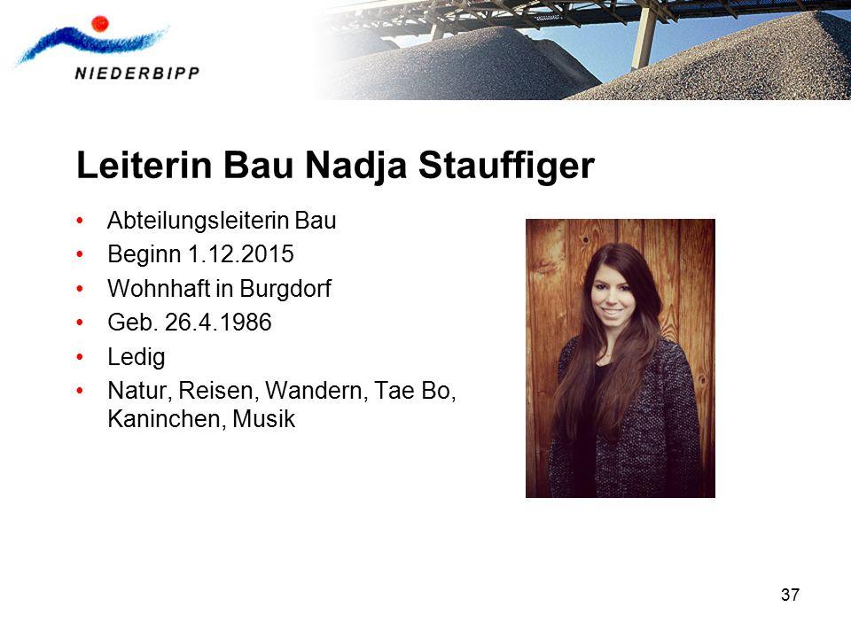 37 Leiterin Bau Nadja Stauffiger Abteilungsleiterin Bau Beginn 1.12.2015 Wohnhaft in Burgdorf Geb.