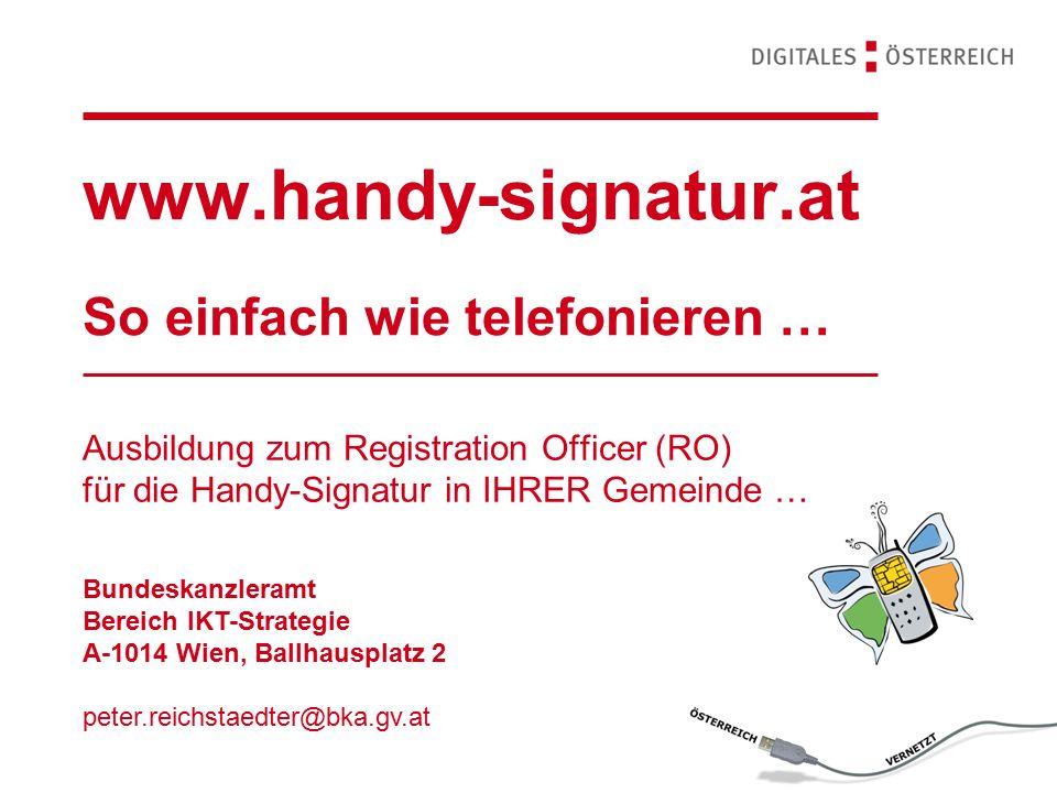 www.handy-signatur.at So einfach wie telefonieren … Ausbildung zum Registration Officer (RO) für die Handy-Signatur in IHRER Gemeinde … Bundeskanzleramt Bereich IKT-Strategie A-1014 Wien, Ballhausplatz 2 peter.reichstaedter@bka.gv.at