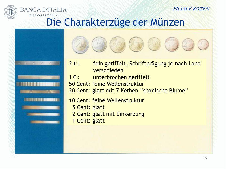 FILIALE BOZEN 6 Die Charakterzüge der Münzen 2 € : fein geriffelt, Schriftprägung je nach Land verschieden 1 € : unterbrochen geriffelt 50 Cent: feine