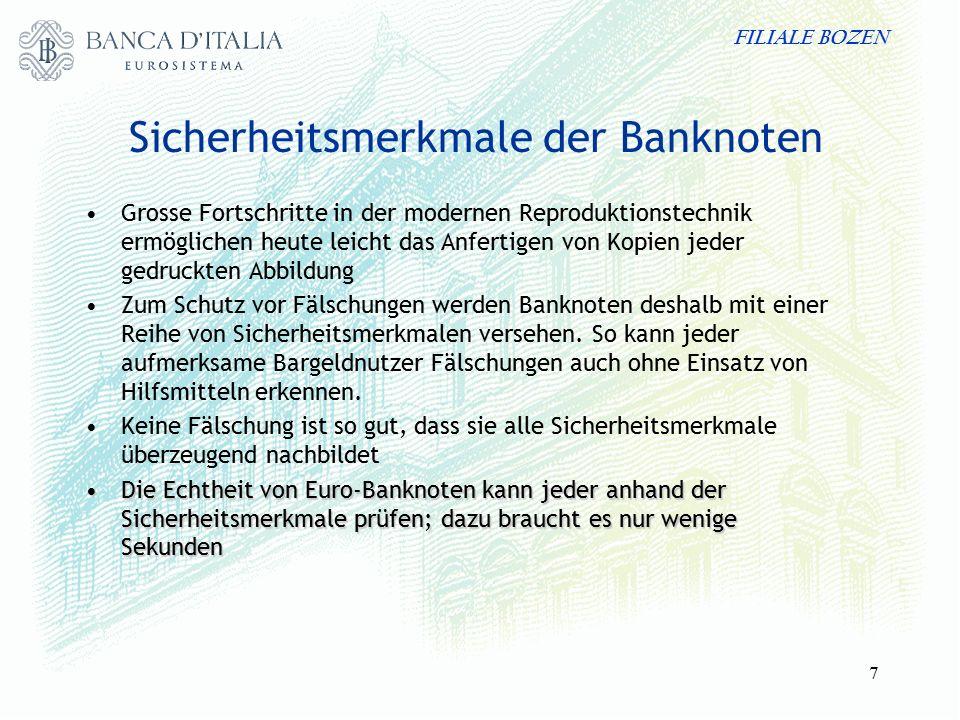 FILIALE BOZEN 7 Sicherheitsmerkmale der Banknoten Grosse Fortschritte in der modernen Reproduktionstechnik ermöglichen heute leicht das Anfertigen von