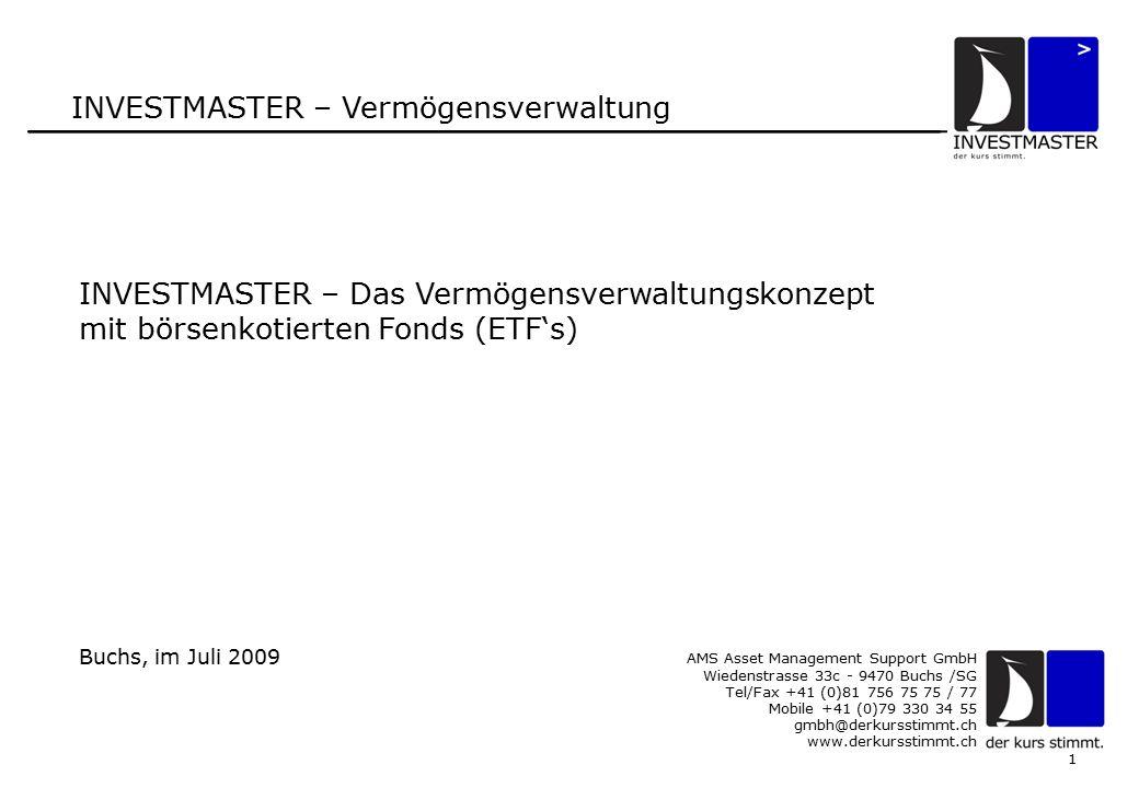 1 INVESTMASTER – Vermögensverwaltung AMS Asset Management Support GmbH Wiedenstrasse 33c - 9470 Buchs /SG Tel/Fax +41 (0)81 756 75 75 / 77 Mobile +41 (0)79 330 34 55 gmbh@derkursstimmt.ch www.derkursstimmt.ch INVESTMASTER – Das Vermögensverwaltungskonzept mit börsenkotierten Fonds (ETF's) Buchs, im Juli 2009