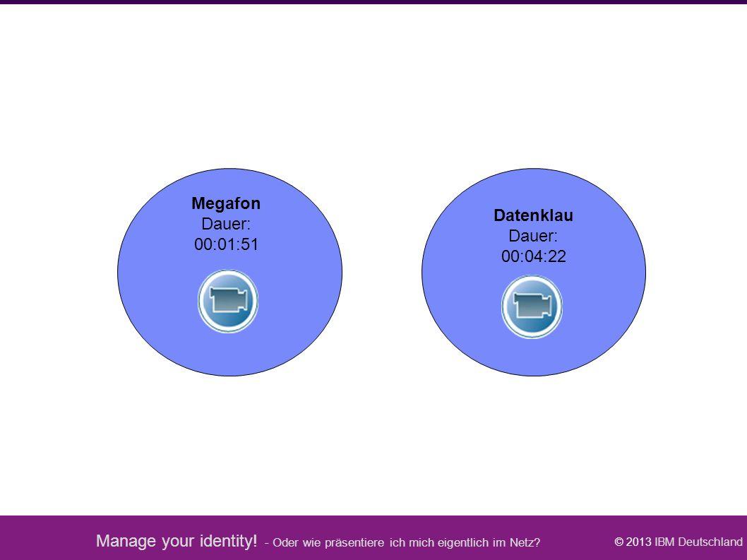 Manage your identity! - Oder wie präsentiere ich mich eigentlich im Netz? © 2013 IBM Deutschland Megafon Dauer: 00:01:51 Datenklau Dauer: 00:04:22 Tra