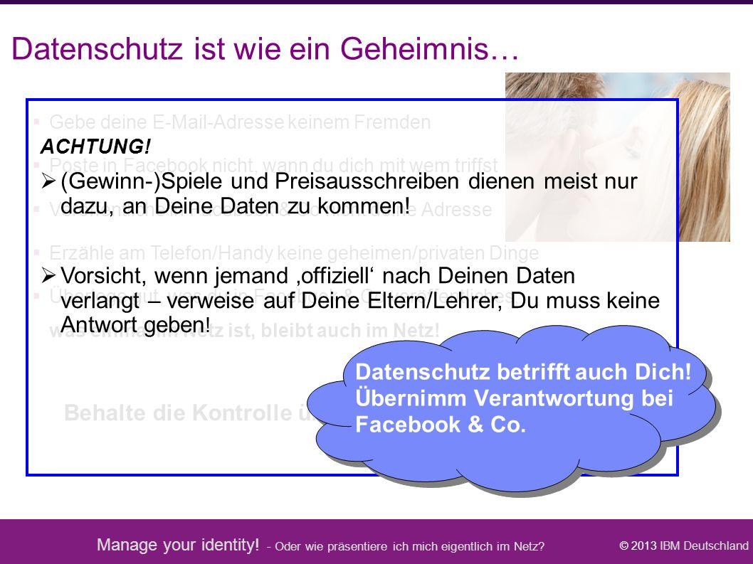 Manage your identity! - Oder wie präsentiere ich mich eigentlich im Netz? © 2013 IBM Deutschland Datenschutz ist wie ein Geheimnis…  Gebe deine E-Mai